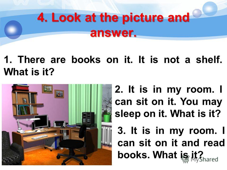 4. Look at the picture and answer. 1. There are books on it. It is not a shelf. What is it? 2. It is in my room. I can sit on it. You may sleep on it. What is it? 3. It is in my room. I can sit on it and read books. What is it?