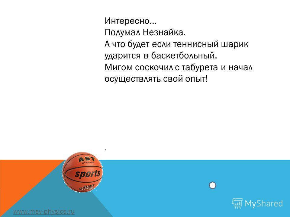 Интересно… Подумал Незнайка. А что будет если теннисный шарик ударится в баскетбольный. Мигом соскочил с табурета и начал осуществлять свой опыт!