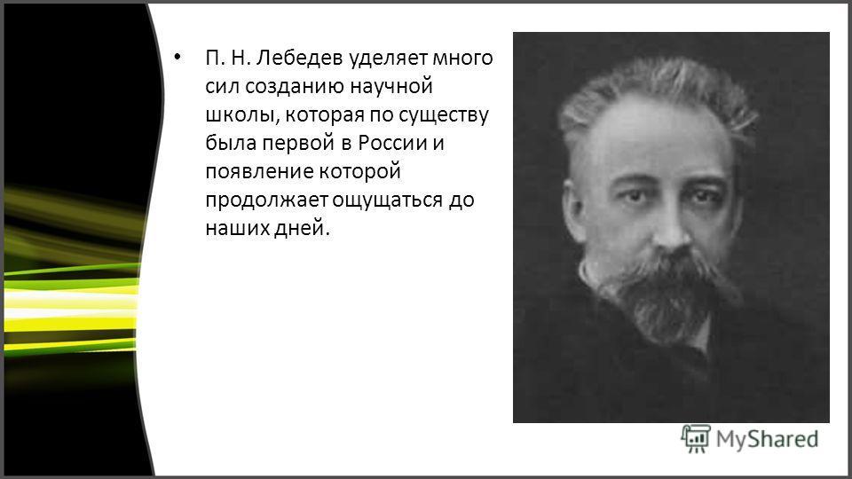 П. Н. Лебедев уделяет много сил созданию научной школы, которая по существу была первой в России и появление которой продолжает ощущаться до наших дней.