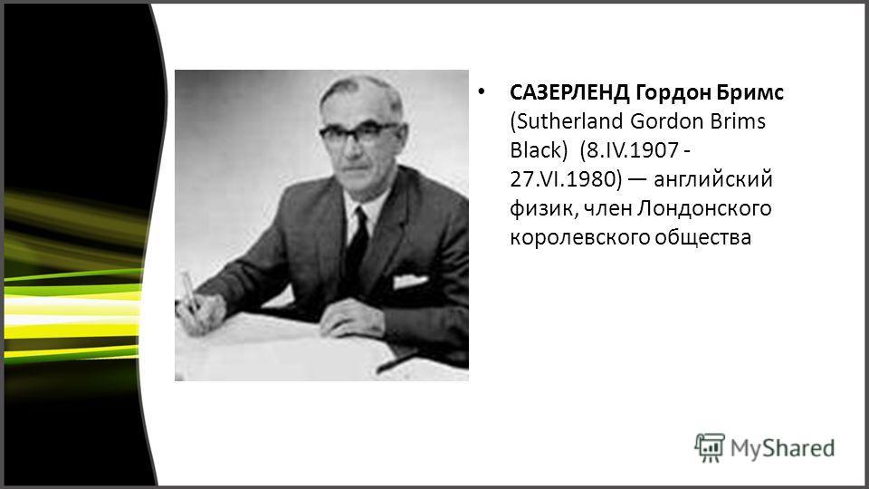 САЗЕРЛЕНД Гордон Бримс (Sutherland Gordon Brims Black) (8.IV.1907 - 27.VI.1980) английский физик, член Лондонского королевского общества