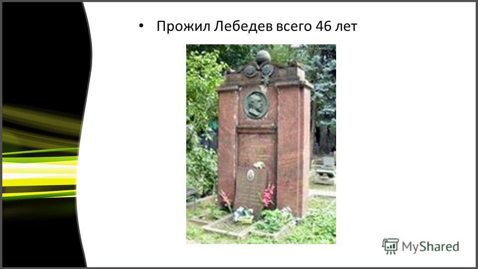 Прожил Лебедев всего 46 лет
