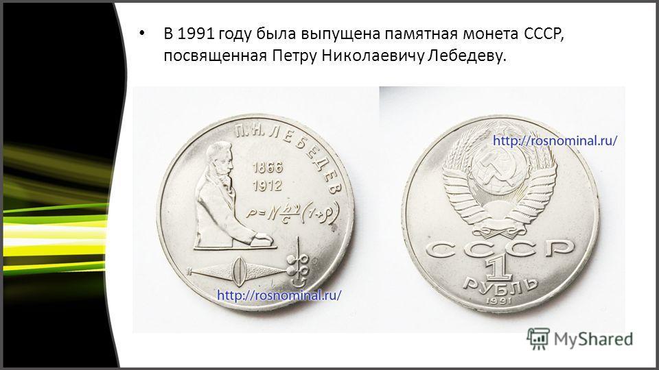 В 1991 году была выпущена памятная монета СССР, посвященная Петру Николаевичу Лебедеву.
