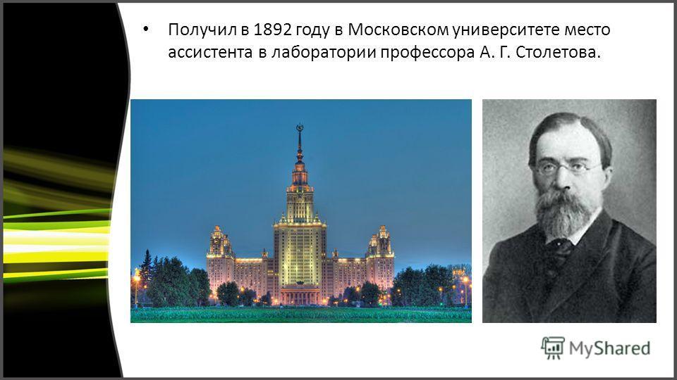 Получил в 1892 году в Московском университете место ассистента в лаборатории профессора А. Г. Столетова.