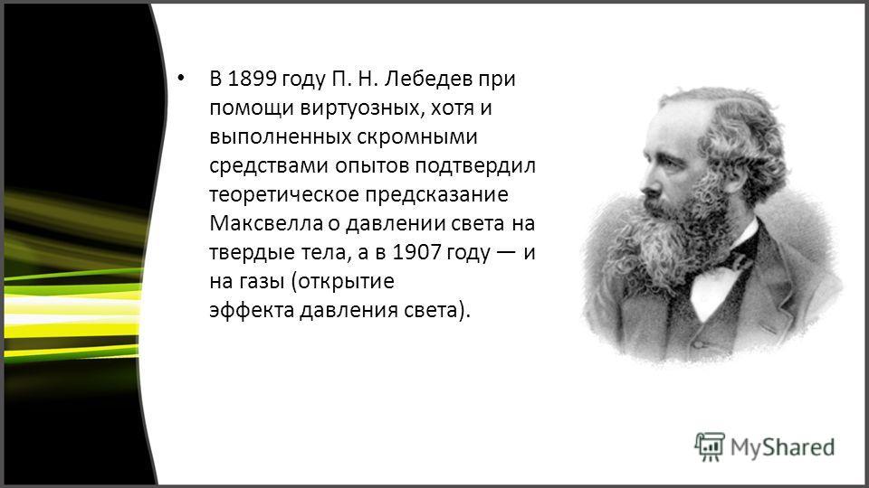 В 1899 году П. Н. Лебедев при помощи виртуозных, хотя и выполненных скромными средствами опытов подтвердил теоретическое предсказание Максвелла о давлении света на твердые тела, а в 1907 году и на газы (открытие эффекта давления света).