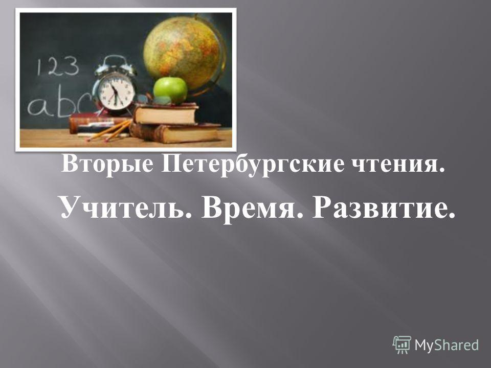 Вторые Петербургские чтения. Учитель. Время. Развитие.