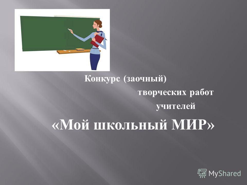 Конкурс ( заочный ) творческих работ учителей « Мой школьный МИР »