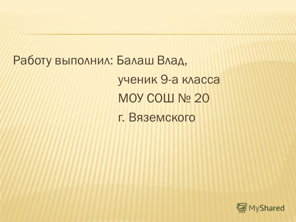 Работу выполнил: Балаш Влад, ученик 9-а класса МОУ СОШ 20 г. Вяземского