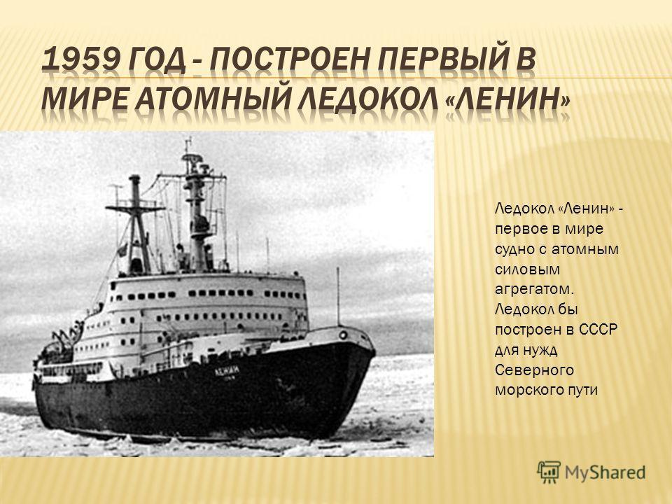 Ледокол «Ленин» - первое в мире судно с атомным силовым агрегатом. Ледокол бы построен в СССР для нужд Северного морского пути