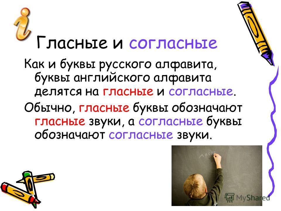 Гласные и согласные Как и буквы русского алфавита, буквы английского алфавита делятся на гласные и согласные. Обычно, гласные буквы обозначают гласные звуки, а согласные буквы обозначают согласные звуки.