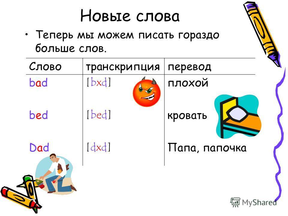 Новые слова Теперь мы можем писать гораздо больше слов. Словотранскрипцияперевод badbad [bxd][bxd] плохой bedbed [bed][bed] кровать DadDad [dxd][dxd] Папа, папочка