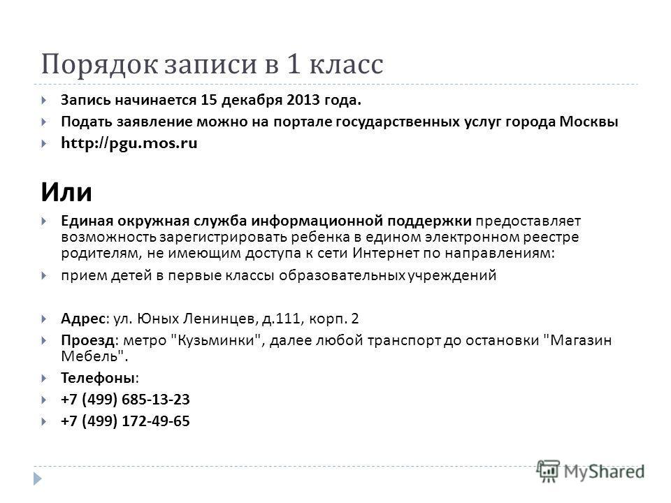 Порядок записи в 1 класс Запись начинается 15 декабря 2013 года. Подать заявление можно на портале государственных услуг города Москвы http://pgu.mos.ru Или Единая окружная служба информационной поддержки предоставляет возможность зарегистрировать ре