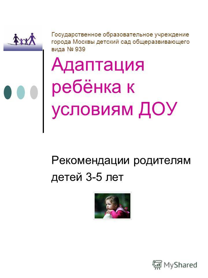 Государственное образовательное учреждение города Москвы детский сад общеразвивающего вида 939 Адаптация ребёнка к условиям ДОУ Рекомендации родителям детей 3-5 лет