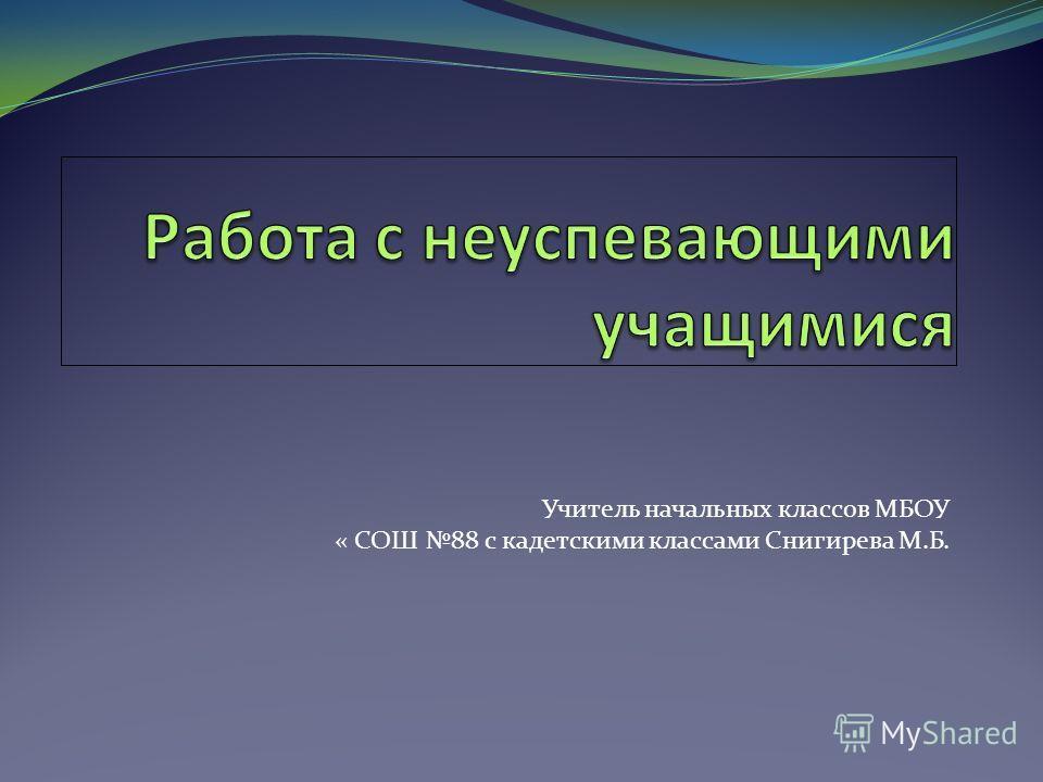 Учитель начальных классов МБОУ « СОШ 88 с кадетскими классами Снигирева М.Б.