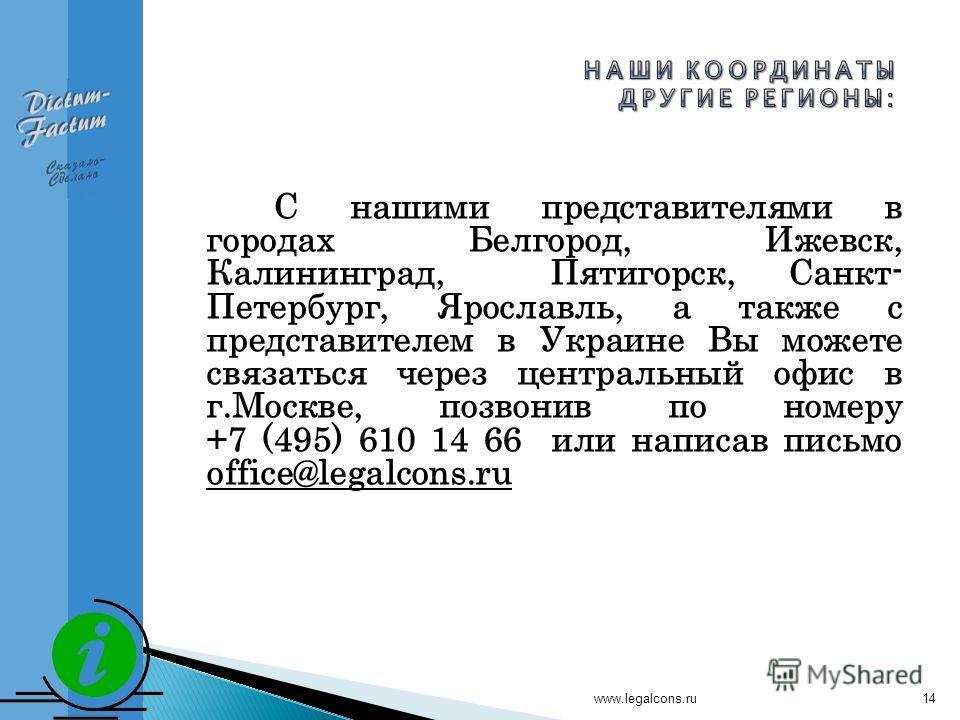 www.legalcons.ru14 С нашими представителями в городах Белгород, Ижевск, Калининград, Пятигорск, Санкт- Петербург, Ярославль, а также с представителем в Украине Вы можете связаться через центральный офис в г.Москве, позвонив по номеру +7 (495) 610 14