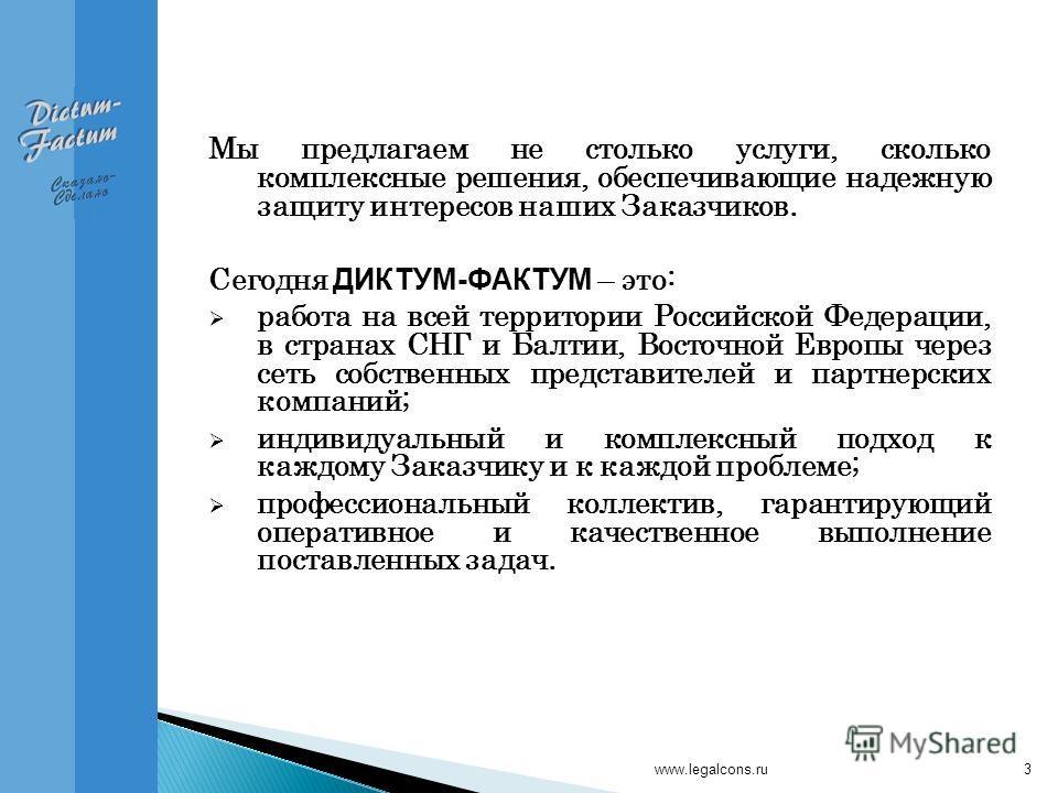 www.legalcons.ru3 Мы предлагаем не столько услуги, сколько комплексные решения, обеспечивающие надежную защиту интересов наших Заказчиков. Сегодня ДИКТУМ-ФАКТУМ – это: работа на всей территории Российской Федерации, в странах СНГ и Балтии, Восточной