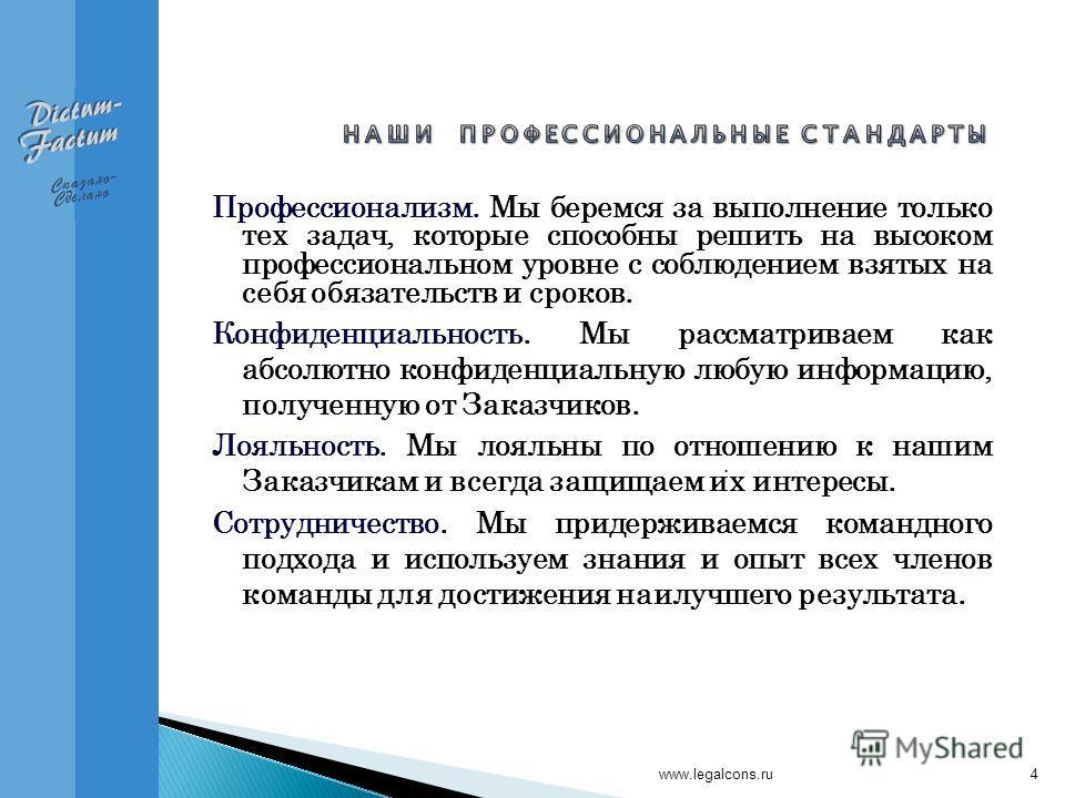 www.legalcons.ru4 Профессионализм. Мы беремся за выполнение только тех задач, которые способны решить на высоком профессиональном уровне с соблюдением взятых на себя обязательств и сроков. Конфиденциальность. Мы рассматриваем как абсолютно конфиденци