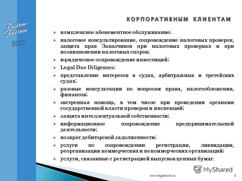 www.legalcons.ru5 комплексное абонементное обслуживание; налоговое консультирование, сопровождение налоговых проверок, защита прав Заказчиков при налоговых проверках и при возникновении налоговых споров; юридическое сопровождение инвестиций; Legal Du
