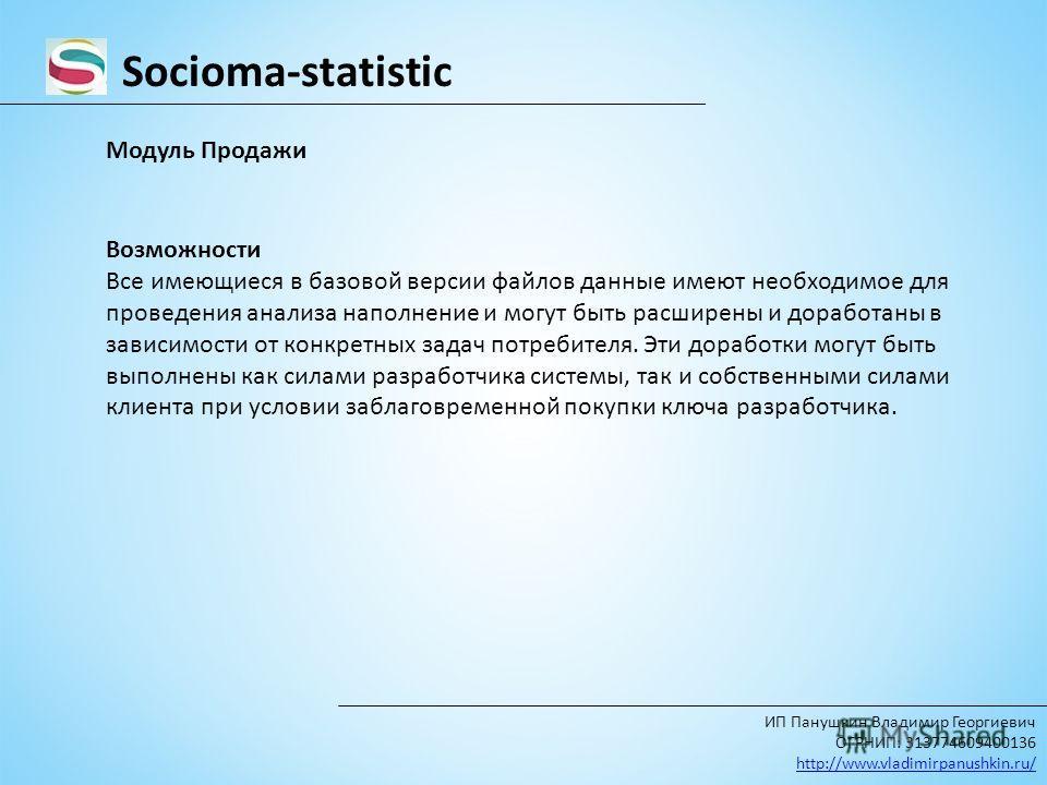 Socioma-statistic ИП Панушкин Владимир Георгиевич ОГРНИП: 313774609400136 http://www.vladimirpanushkin.ru/ Модуль Продажи Возможности Все имеющиеся в базовой версии файлов данные имеют необходимое для проведения анализа наполнение и могут быть расшир