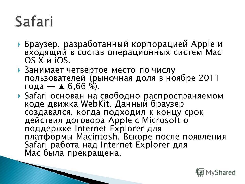 Браузер, разработанный корпорацией Apple и входящий в состав операционных систем Mac OS X и iOS. Занимает четвёртое место по числу пользователей (рыночная доля в ноябре 2011 года 6,66 %). Safari основан на свободно распространяемом коде движка WebKit