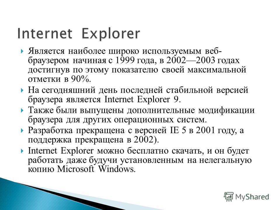 Является наиболее широко используемым веб- браузером начиная с 1999 года, в 20022003 годах достигнув по этому показателю своей максимальной отметки в 90%. На сегодняшний день последней стабильной версией браузера является Internet Explorer 9. Также б