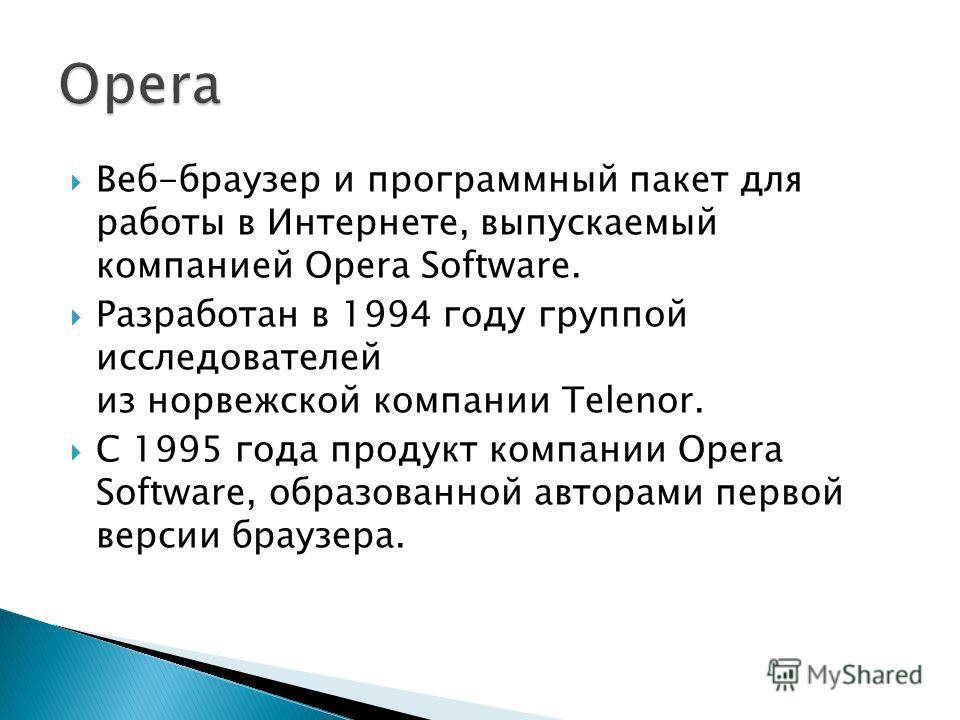 Веб-браузер и программный пакет для работы в Интернете, выпускаемый компанией Opera Software. Разработан в 1994 году группой исследователей из норвежской компании Telenor. С 1995 года продукт компании Opera Software, образованной авторами первой верс