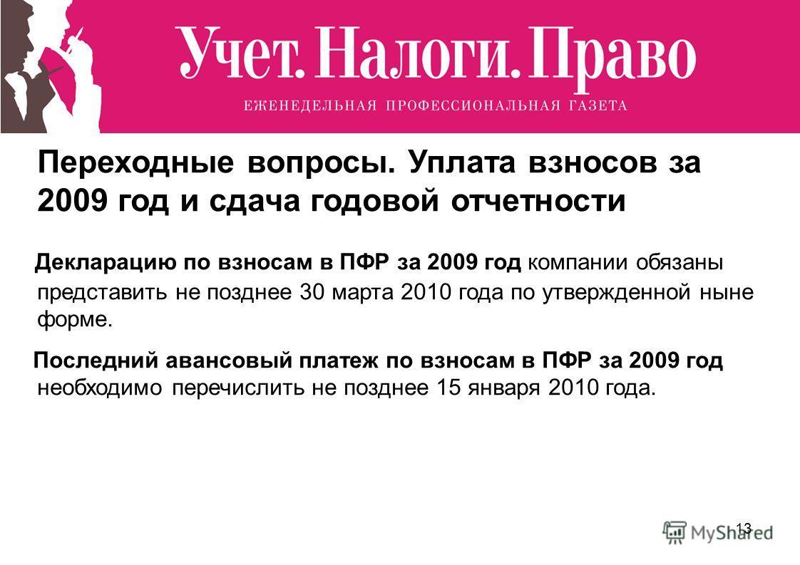 13 Переходные вопросы. Уплата взносов за 2009 год и сдача годовой отчетности Декларацию по взносам в ПФР за 2009 год компании обязаны представить не позднее 30 марта 2010 года по утвержденной ныне форме. Последний авансовый платеж по взносам в ПФР за