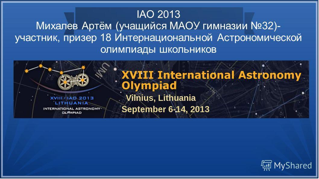 IAO 2013 Михалев Артём (учащийся МАОУ гимназии 32)- участник, призер 18 Интернациональной Астрономической олимпиады школьников