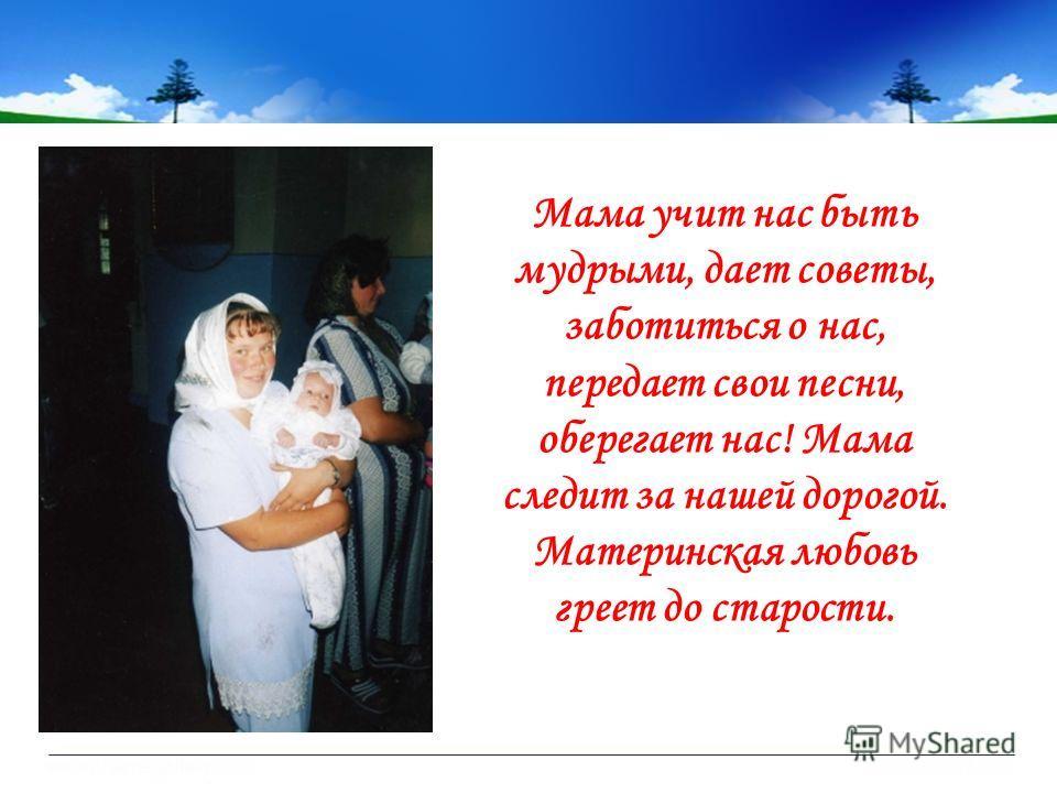 Мама учит нас быть мудрыми, дает советы, заботиться о нас, передает свои песни, оберегает нас! Мама следит за нашей дорогой. Материнская любовь греет до старости.