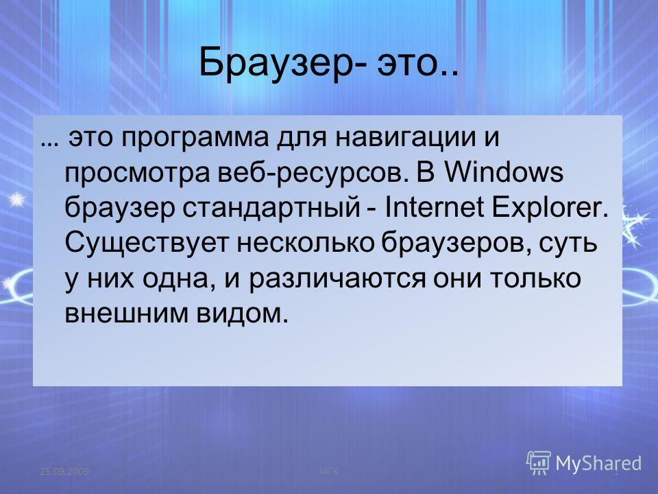 Браузер- это.. … это программа для навигации и просмотра веб-ресурсов. В Windows браузер стандартный - Internet Explorer. Существует несколько браузеров, суть у них одна, и различаются они только внешним видом. 25.09.2009IATK1