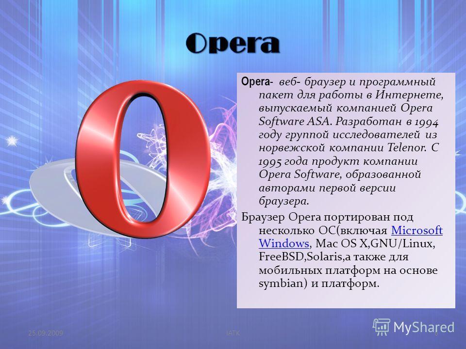 Opera - веб- браузер и программный пакет для работы в Интернете, выпускаемый компанией Opera Software ASA. Разработан в 1994 году группой исследователей из норвежской компании Telenor. С 1995 года продукт компании Opera Software, образованной авторам
