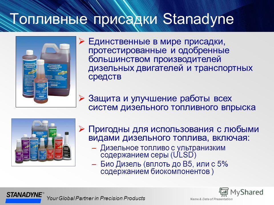 Name & Date of Presentation Your Global Partner in Precision Products Топливные присадки Stanadyne Единственные в мире присадки, протестированные и одобренные большинством производителей дизельных двигателей и транспортных средств Защита и улучшение