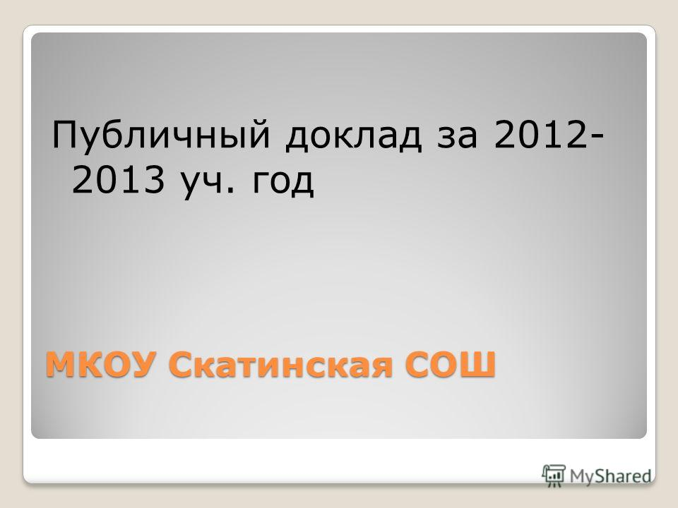 МКОУ Скатинская СОШ Публичный доклад за 2012- 2013 уч. год