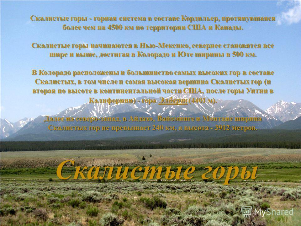 Скалистые горы - горная система в составе Кордильер, протянувшаяся более чем на 4500 км по территории США и Канады. Скалистые горы начинаются в Нью - Мексико, севернее становятся все шире и выше, достигая в Колорадо и Юте ширины в 500 км. В Колорадо