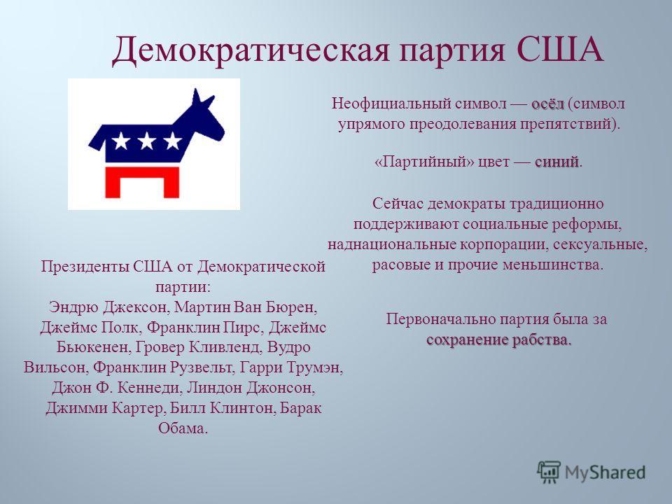 Демократическая партия США осёл Неофициальный символ осёл ( символ упрямого преодолевания препятствий ). синий « Партийный » цвет синий. Первоначально партия была за сохранение рабства. Сейчас демократы традиционно поддерживают социальные реформы, на