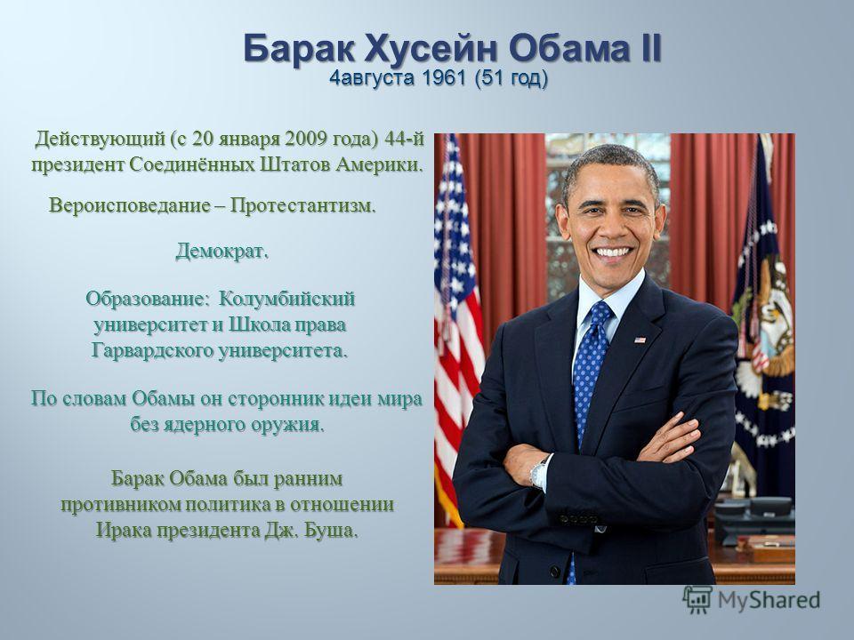 Барак Хусейн Обама II 4августа 1961 (51 год) Действующий ( с 20 января 2009 года ) 44- й президент Соединённых Штатов Америки. Вероисповедание – Протестантизм. Демократ. Образование : Колумбийский университет и Школа права Гарвардского университета.