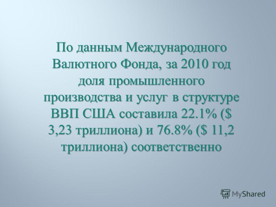 По данным Международного Валютного Фонда, за 2010 год доля промышленного производства и услуг в структуре ВВП США составила 22.1% ($ 3,23 триллиона ) и 76.8% ($ 11,2 триллиона ) соответственно