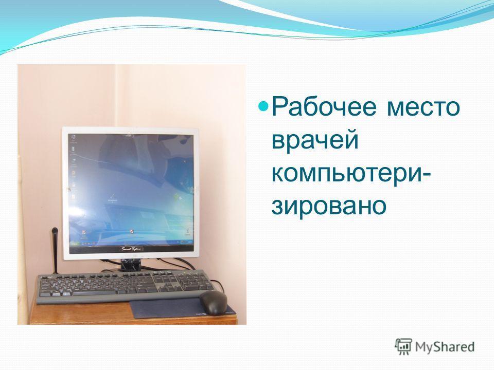 Рабочее место врачей компьютери- зировано