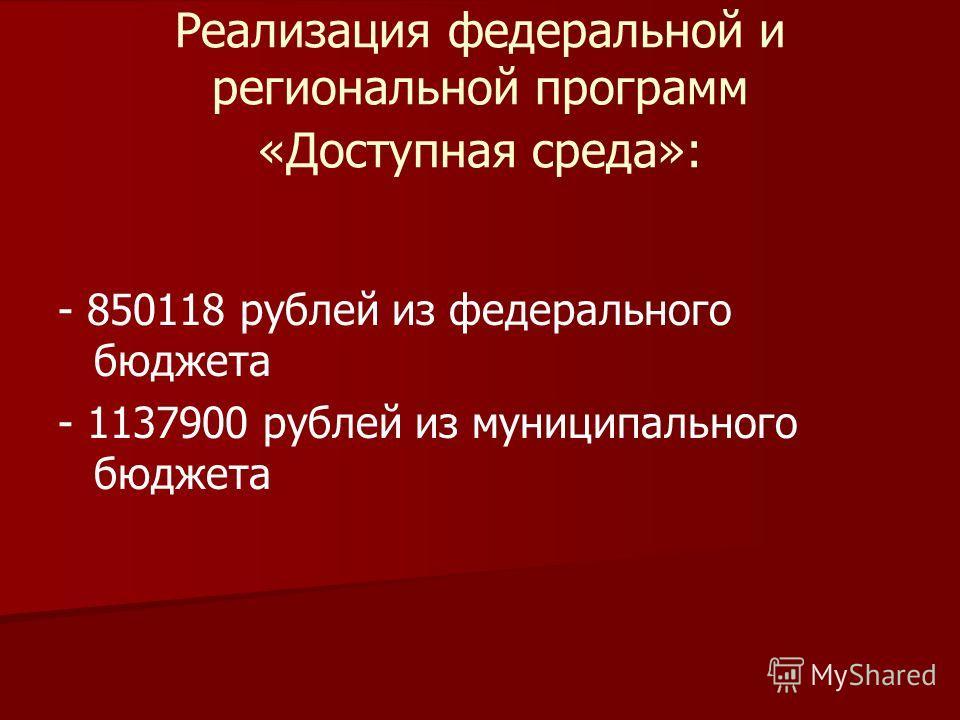 Реализация федеральной и региональной программ «Доступная среда»: - 850118 рублей из федерального бюджета - 1137900 рублей из муниципального бюджета