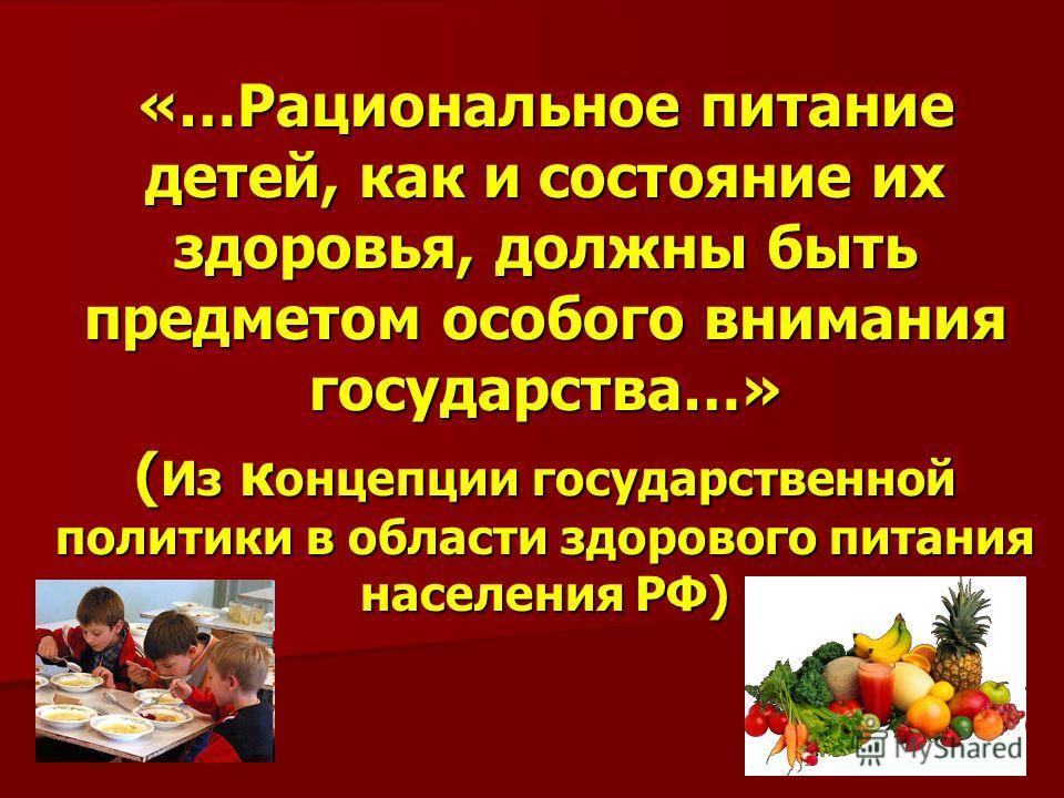 «…Рациональное питание детей, как и состояние их здоровья, должны быть предметом особого внимания государства…» ( Из к онцепции государственной политики в области здорового питания населения РФ) «…Рациональное питание детей, как и состояние их здоров