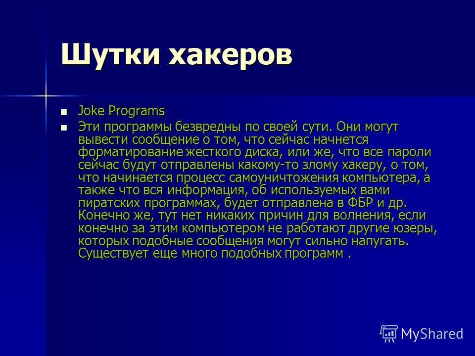 Шутки хакеров Joke Programs Joke Programs Эти программы безвредны по своей сути. Они могут вывести сообщение о том, что сейчас начнется форматирование жесткого диска, или же, что все пароли сейчас будут отправлены какому-то злому хакеру, о том, что н