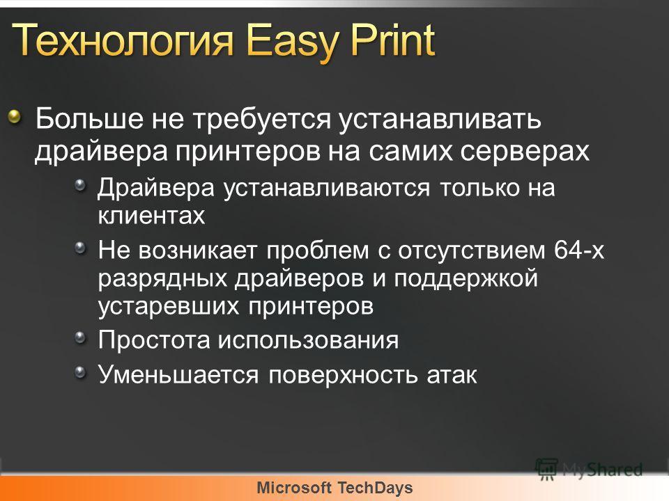 Microsoft TechDays Больше не требуется устанавливать драйвера принтеров на самих серверах Драйвера устанавливаются только на клиентах Не возникает проблем с отсутствием 64-х разрядных драйверов и поддержкой устаревших принтеров Простота использования
