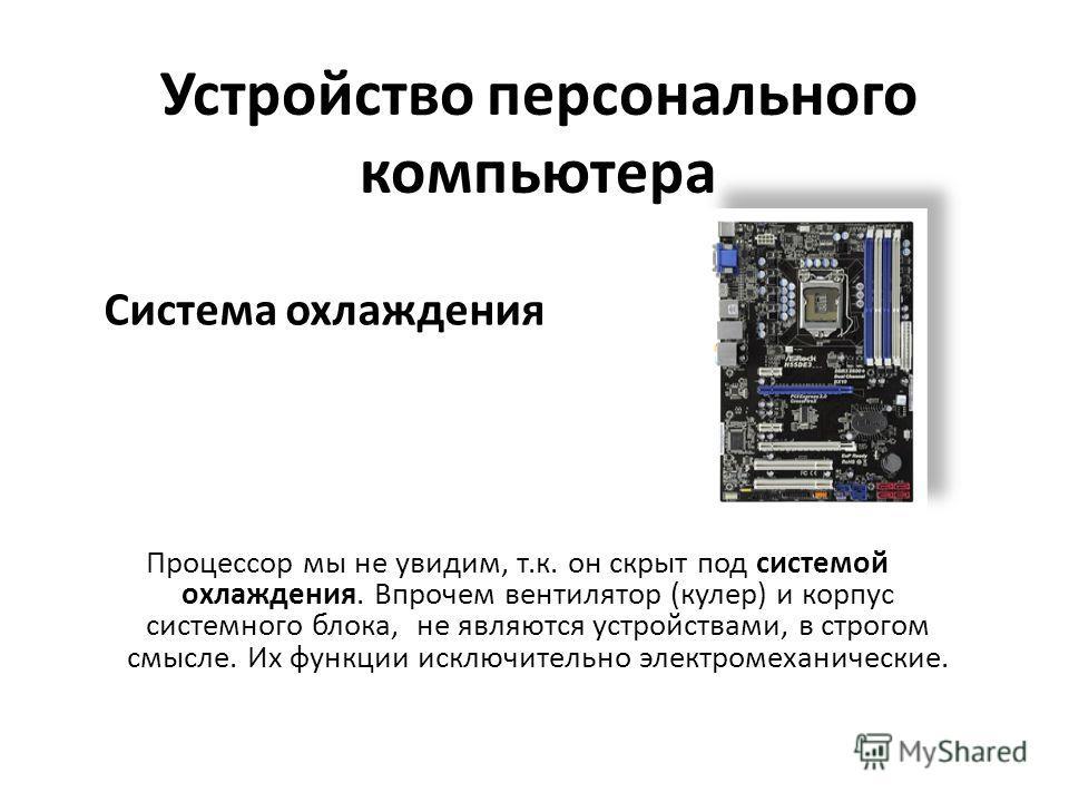 Система охлаждения Процессор мы не увидим, т.к. он скрыт под системой охлаждения. Впрочем вентилятор (кулер) и корпус системного блока, не являются устройствами, в строгом смысле. Их функции исключительно электромеханические. Устройство персонального