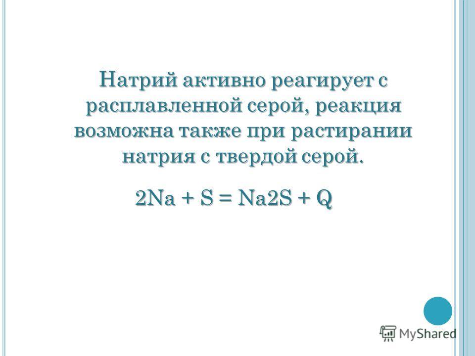 2Na + S = Na2S + Q 2Na + S = Na2S + Q Натрий активно реагирует с расплавленной серой, реакция возможна также при растирании натрия с твердой серой.