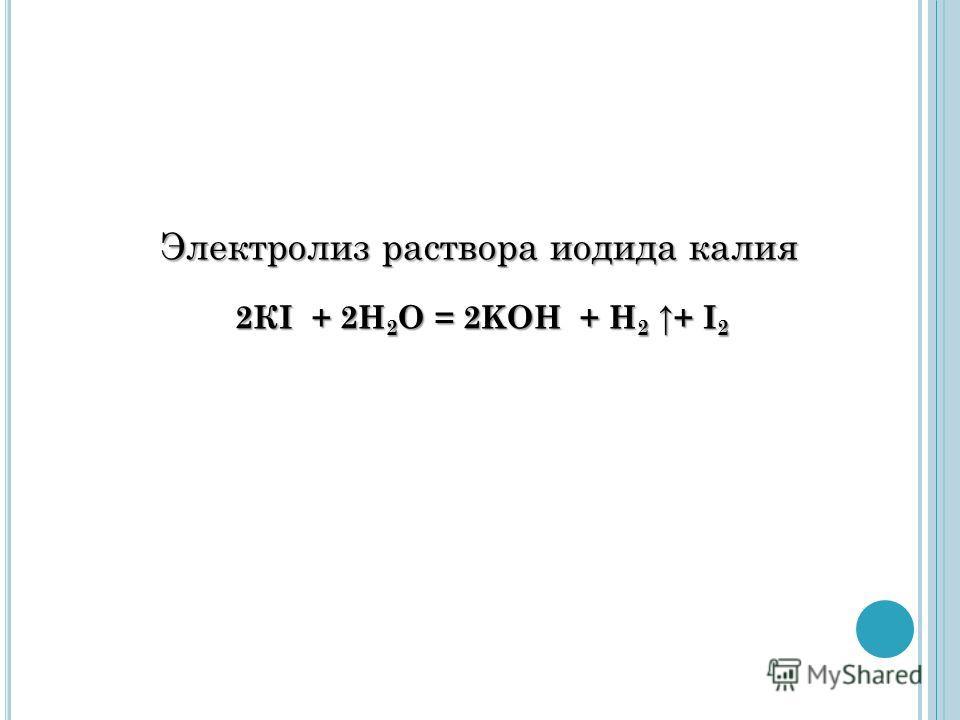 2КI + 2H 2 O = 2KOH + H 2 + I 2 Электролиз раствора иодида калия