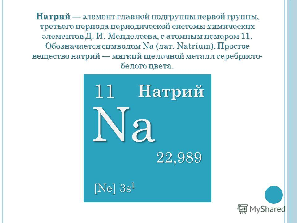 Натрий элемент главной подгруппы первой группы, третьего периода периодической системы химических элементов Д. И. Менделеева, с атомным номером 11. Обозначается символом Na (лат. Natrium). Простое вещество натрий мягкий щелочной металл серебристо- бе