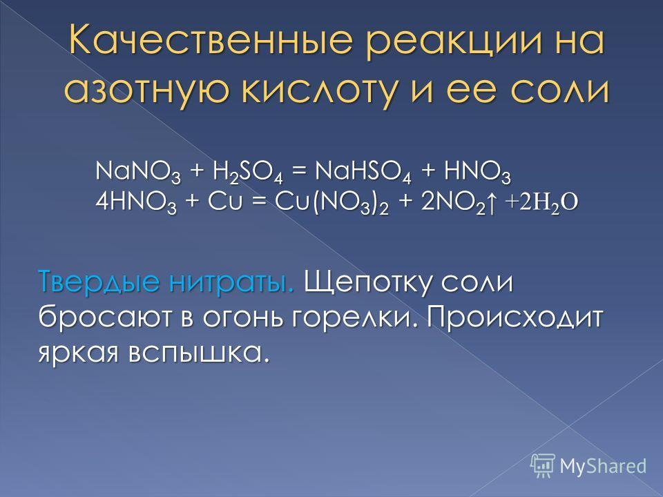 Качественные реакции на азотную кислоту и ее соли NaNO 3 + H 2 SO 4 = NaHSO 4 + HNO 3 4HNO 3 + Cu = Cu(NO 3 ) 2 + 2NO 2 +2H 2 O Твердые нитраты. Щепотку соли бросают в огонь горелки. Происходит яркая вспышка.