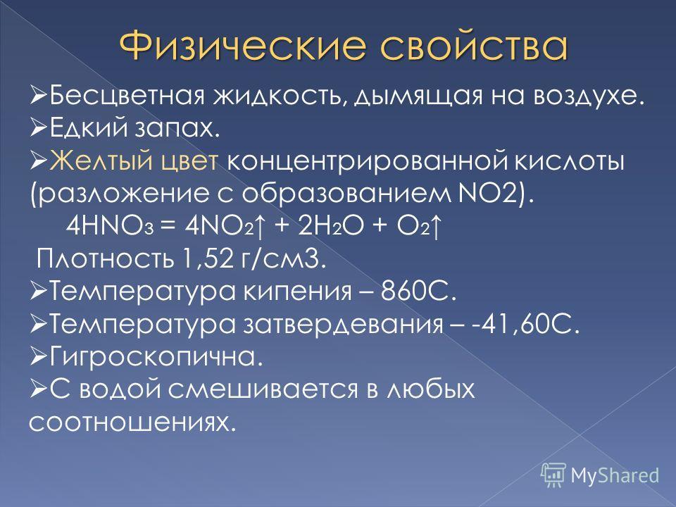 Физические свойства Бесцветная жидкость, дымящая на воздухе. Едкий запах. Желтый цвет концентрированной кислоты (разложение с образованием NO2). 4HNO 3 = 4NO 2 + 2H 2 O + O 2 Плотность 1,52 г/см3. Температура кипения – 860С. Температура затвердевания