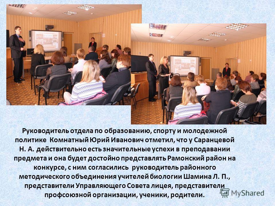 Руководитель отдела по образованию, спорту и молодежной политике Комнатный Юрий Иванович отметил, что у Саранцевой Н. А. действительно есть значительные успехи в преподавании предмета и она будет достойно представлять Рамонский район на конкурсе, с н