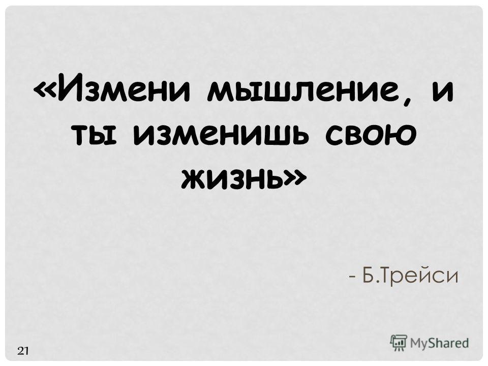 «Измени мышление, и ты изменишь свою жизнь» - Б.Трейси 21