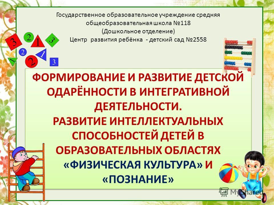 Государственное образовательное учреждение средняя общеобразовательная школа 118 (Дошкольное отделение) Центр развития ребёнка - детский сад 2558 ФОРМИРОВАНИЕ И РАЗВИТИЕ ДЕТСКОЙ ОДАРЁННОСТИ В ИНТЕГРАТИВНОЙ ДЕЯТЕЛЬНОСТИ. РАЗВИТИЕ ИНТЕЛЛЕКТУАЛЬНЫХ СПОС